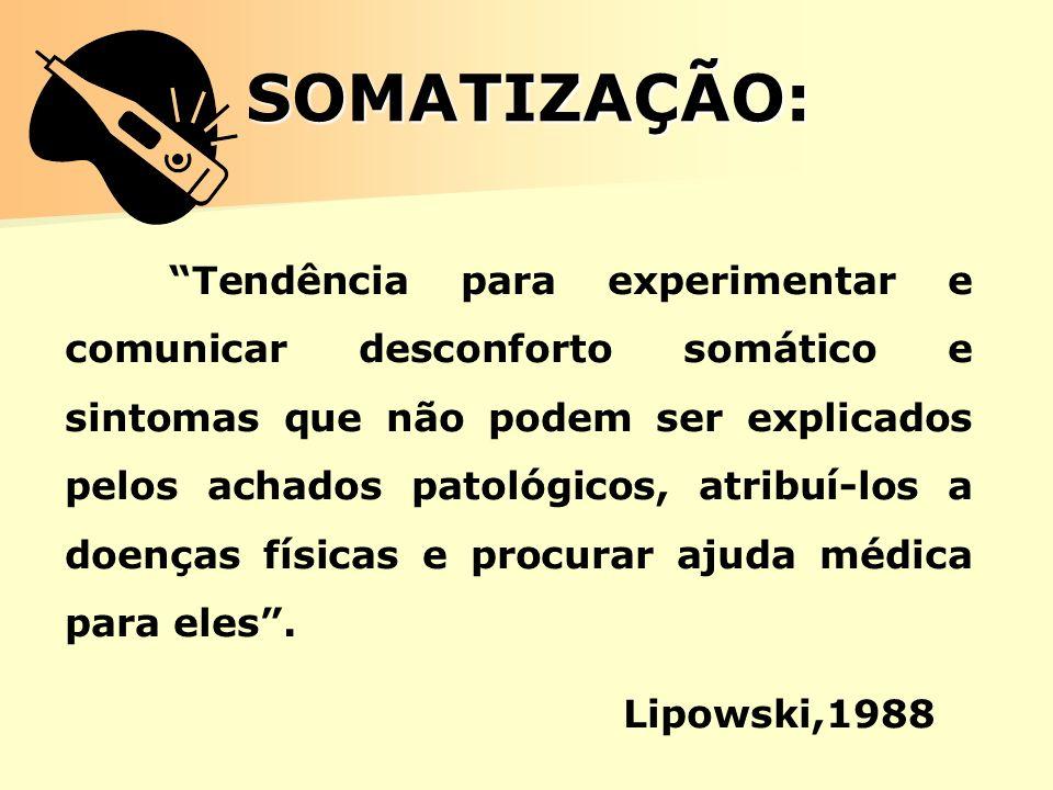 SOMATIZAÇÃO: Tendência para experimentar e comunicar desconforto somático e sintomas que não podem ser explicados pelos achados patológicos, atribuí-l