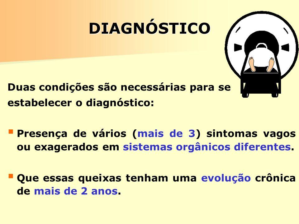 DIAGNÓSTICO Duas condições são necessárias para se estabelecer o diagnóstico: Presença de vários (mais de 3) sintomas vagos ou exagerados em sistemas