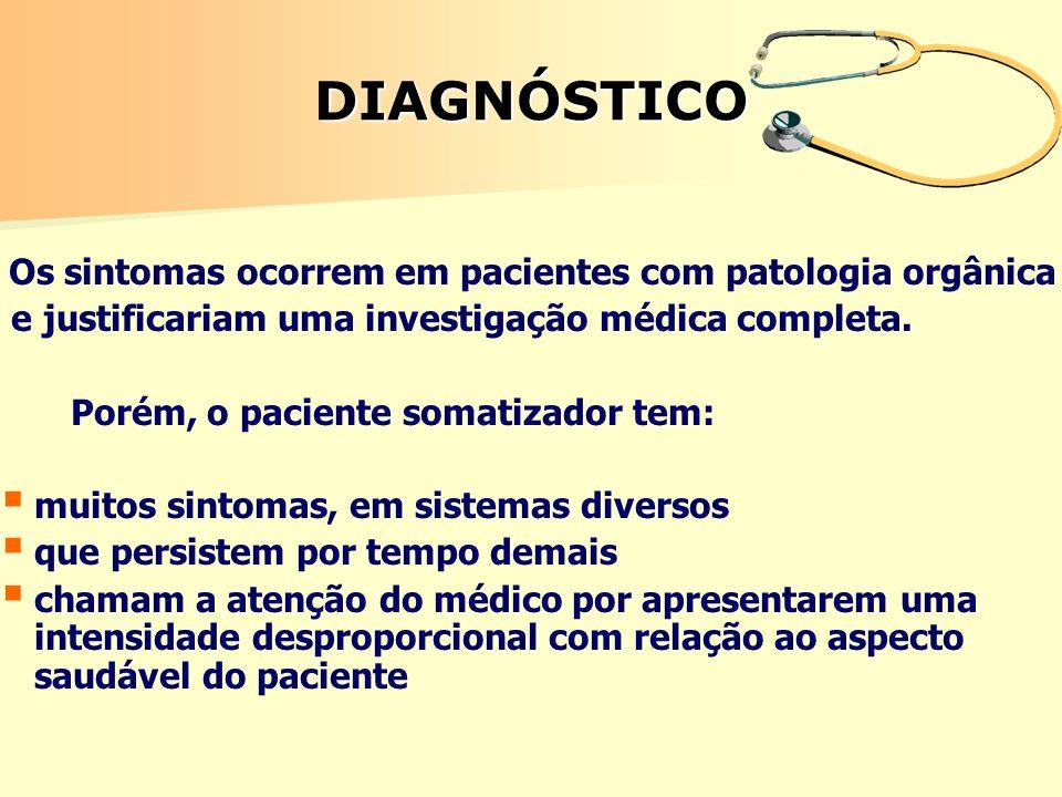 DIAGNÓSTICO Os sintomas ocorrem em pacientes com patologia orgânica e justificariam uma investigação médica completa. Porém, o paciente somatizador te