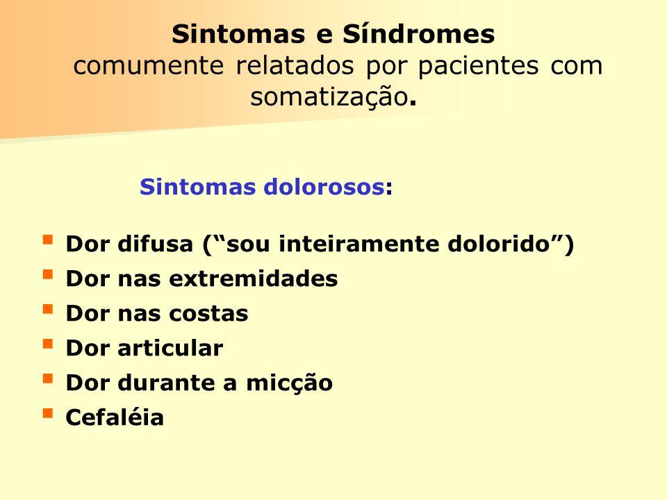 Sintomas e Síndromes comumente relatados por pacientes com somatização. Sintomas dolorosos: Dor difusa (sou inteiramente dolorido) Dor nas extremidade