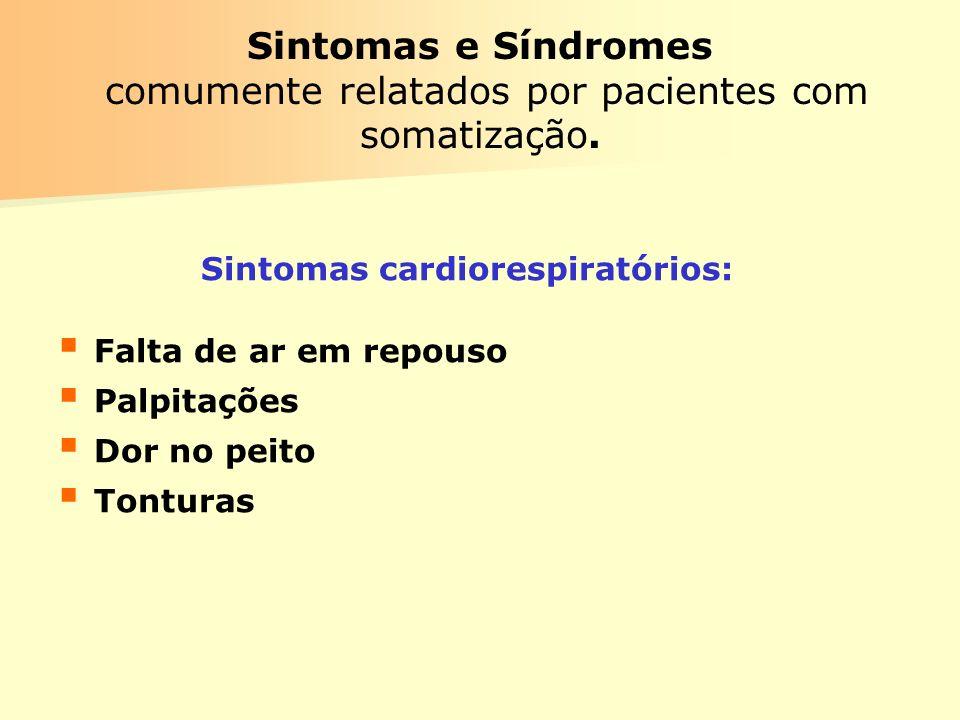 Sintomas e Síndromes comumente relatados por pacientes com somatização. Sintomas cardiorespiratórios: Falta de ar em repouso Palpitações Dor no peito