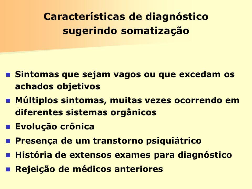Características de diagnóstico sugerindo somatização Sintomas que sejam vagos ou que excedam os achados objetivos Múltiplos sintomas, muitas vezes oco