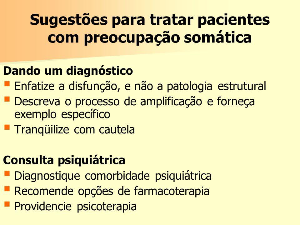Sugestões para tratar pacientes com preocupação somática Dando um diagnóstico Enfatize a disfunção, e não a patologia estrutural Descreva o processo d