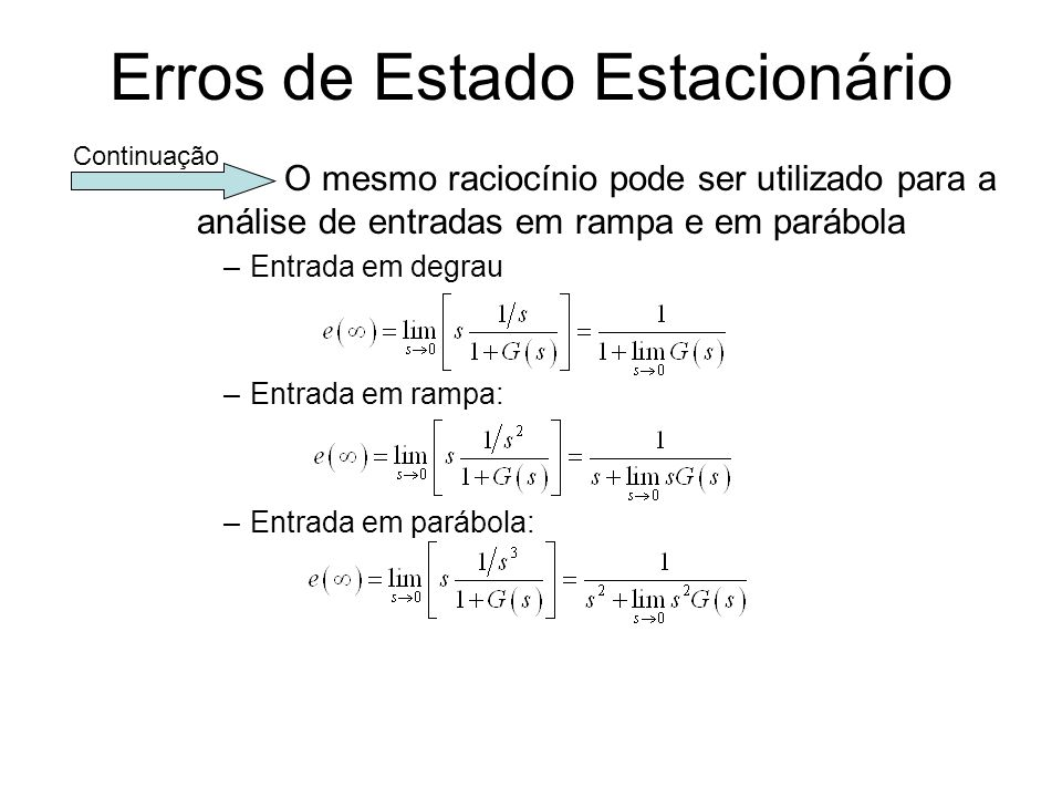 Erros de Estado Estacionário O mesmo raciocínio pode ser utilizado para a análise de entradas em rampa e em parábola –Entrada em degrau –Entrada em ra