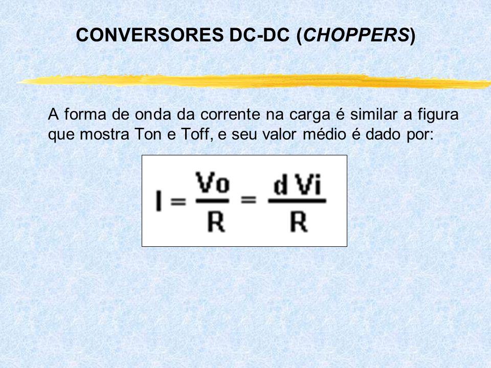 A forma de onda da corrente na carga é similar a figura que mostra Ton e Toff, e seu valor médio é dado por: CONVERSORES DC-DC (CHOPPERS)