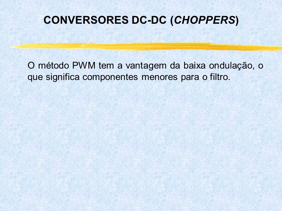 O método PWM tem a vantagem da baixa ondulação, o que significa componentes menores para o filtro. CONVERSORES DC-DC (CHOPPERS)