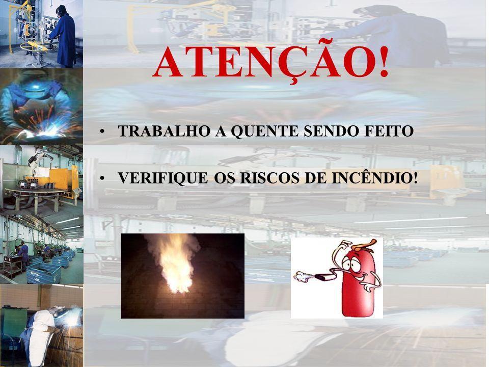 ATENÇÃO! TRABALHO A QUENTE SENDO FEITO VERIFIQUE OS RISCOS DE INCÊNDIO!
