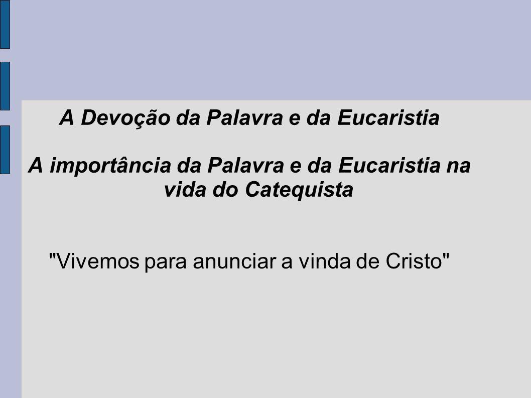 A Devoção da Palavra e da Eucaristia A importância da Palavra e da Eucaristia na vida do Catequista