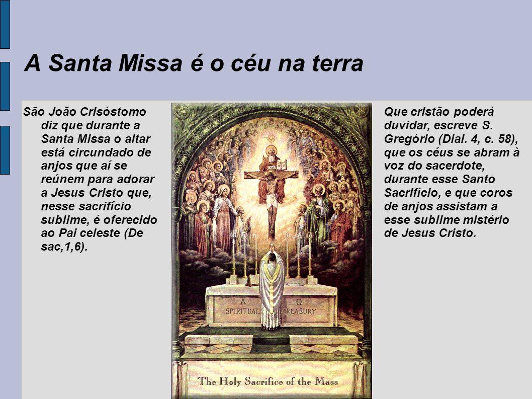 A Santa Missa é o céu na terra São João Crisóstomo diz que durante a Santa Missa o altar está circundado de anjos que aí se reúnem para adorar a Jesus