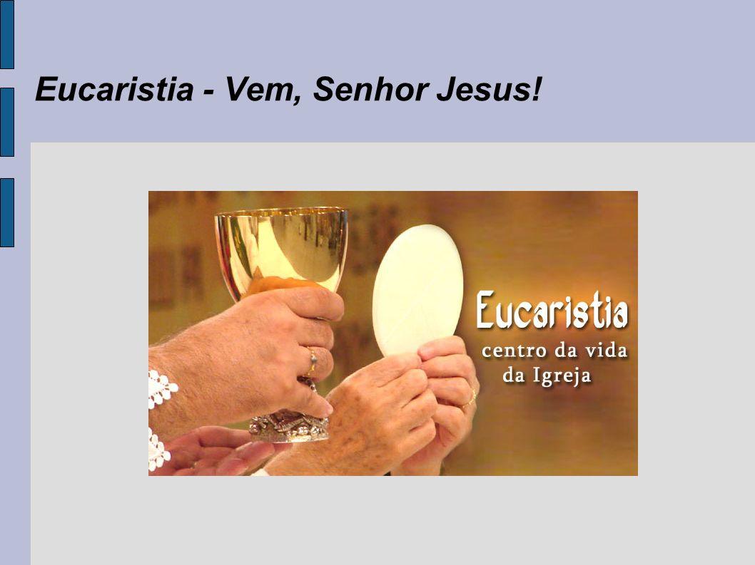 Eucaristia - Vem, Senhor Jesus!