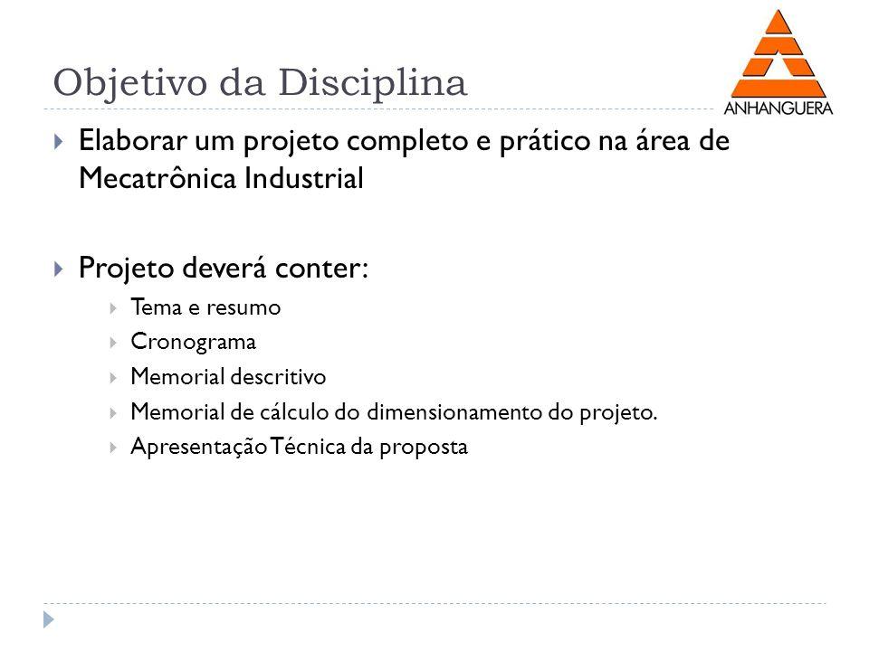 Objetivo da Disciplina Elaborar um projeto completo e prático na área de Mecatrônica Industrial Projeto deverá conter: Tema e resumo Cronograma Memori