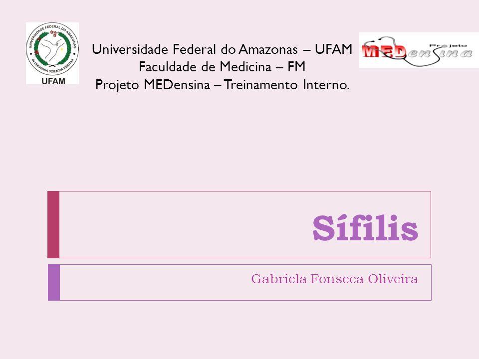 Sífilis Gabriela Fonseca Oliveira Universidade Federal do Amazonas – UFAM Faculdade de Medicina – FM Projeto MEDensina – Treinamento Interno.