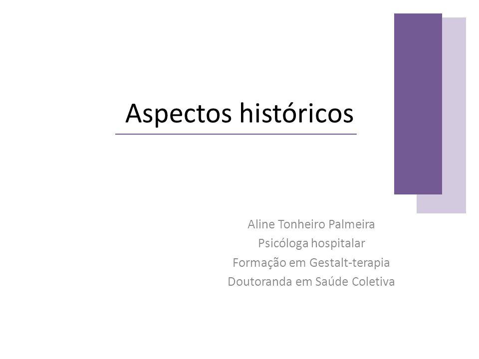 Aspectos históricos Aline Tonheiro Palmeira Psicóloga hospitalar Formação em Gestalt-terapia Doutoranda em Saúde Coletiva