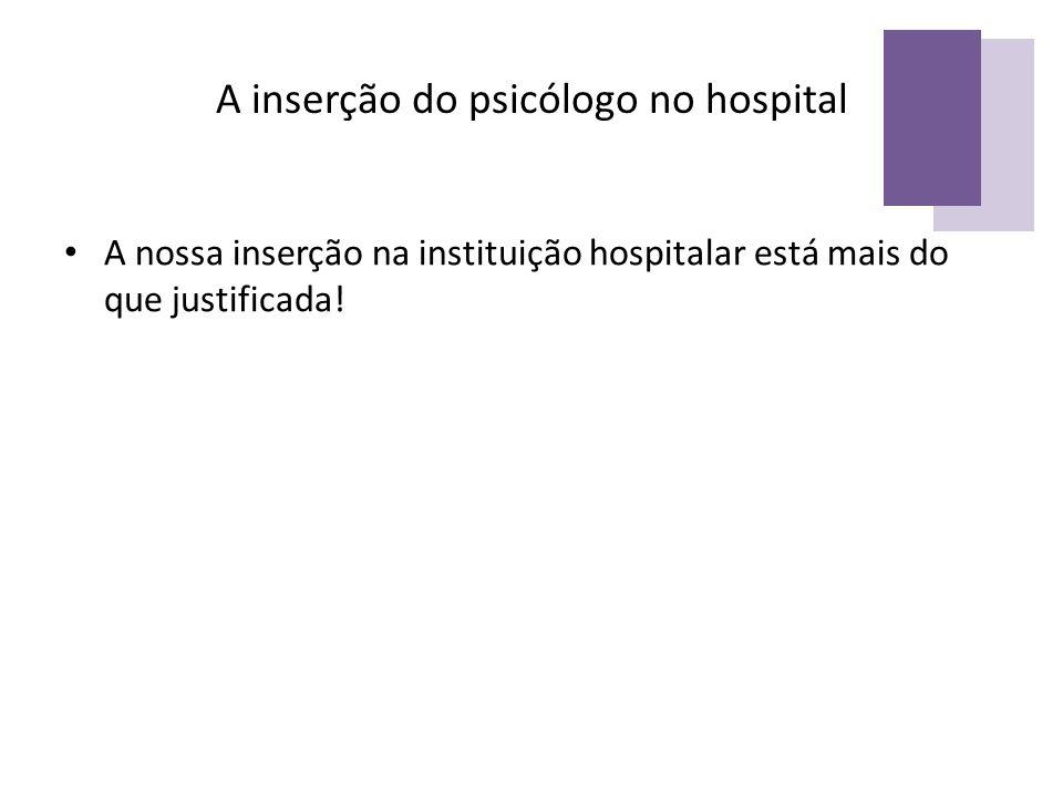A inserção do psicólogo no hospital A nossa inserção na instituição hospitalar está mais do que justificada!