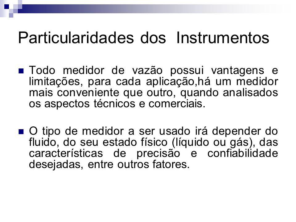 Particularidades dos Instrumentos Todo medidor de vazão possui vantagens e limitações, para cada aplicação,há um medidor mais conveniente que outro, q
