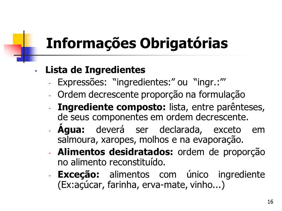 16 Informações Obrigatórias Lista de Ingredientes  Expressões: ingredientes: ou ingr.:  Ordem decrescente proporção na formulação  Ingrediente comp