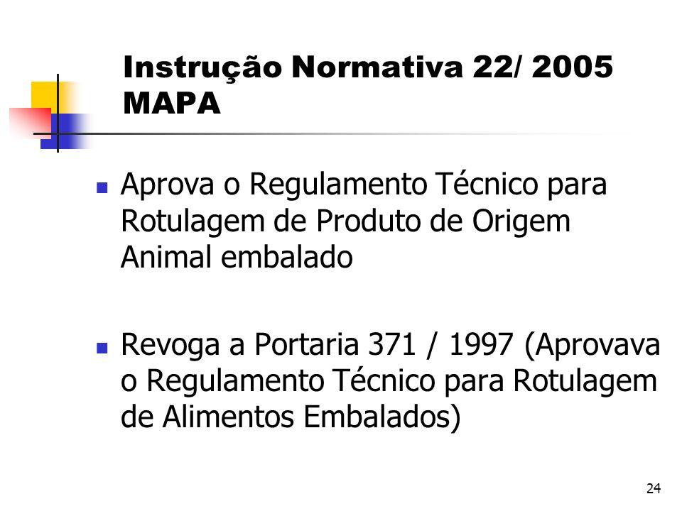 24 Instrução Normativa 22/ 2005 MAPA Aprova o Regulamento Técnico para Rotulagem de Produto de Origem Animal embalado Revoga a Portaria 371 / 1997 (Ap