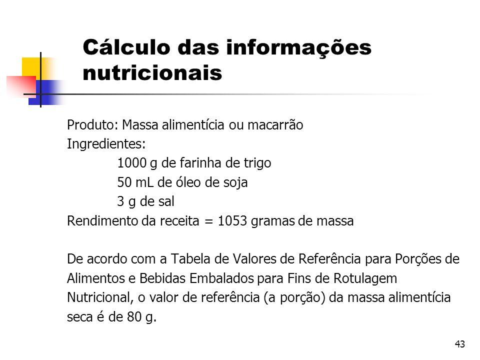 43 Cálculo das informações nutricionais Produto: Massa alimentícia ou macarrão Ingredientes: 1000 g de farinha de trigo 50 mL de óleo de soja 3 g de s