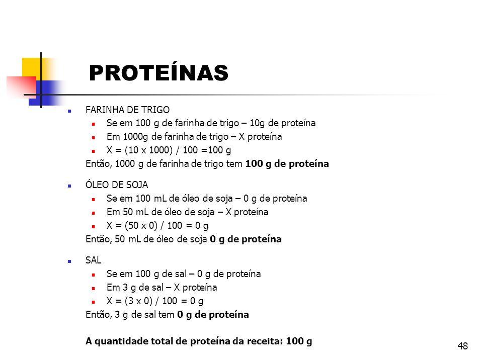 48 PROTEÍNAS FARINHA DE TRIGO Se em 100 g de farinha de trigo – 10g de proteína Em 1000g de farinha de trigo – X proteína X = (10 x 1000) / 100 =100 g