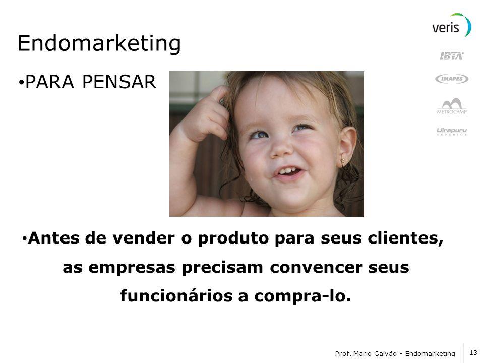 13 Prof. Mario Galvão - Endomarketing Endomarketing PARA PENSAR Antes de vender o produto para seus clientes, as empresas precisam convencer seus func