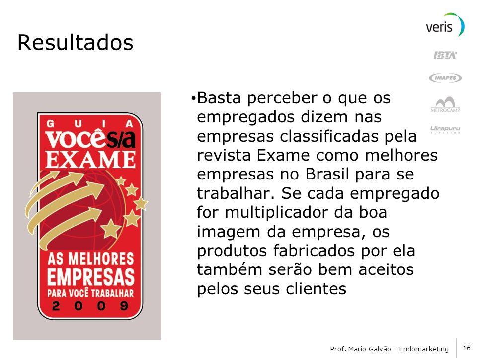 16 Prof. Mario Galvão - Endomarketing Resultados Basta perceber o que os empregados dizem nas empresas classificadas pela revista Exame como melhores