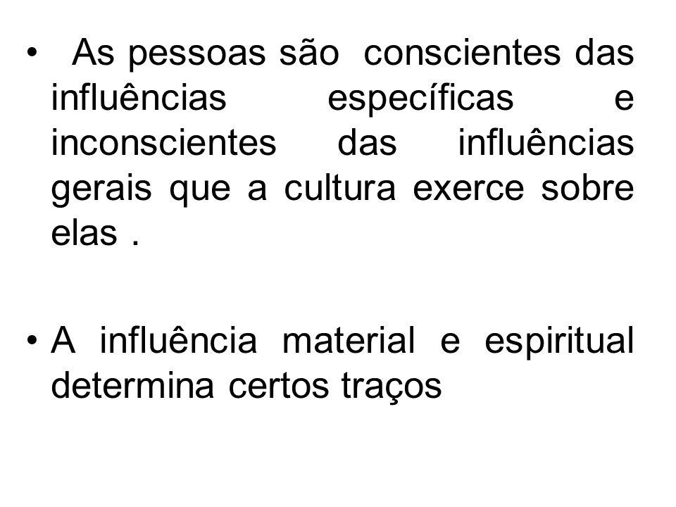 As pessoas são conscientes das influências específicas e inconscientes das influências gerais que a cultura exerce sobre elas. A influência material e