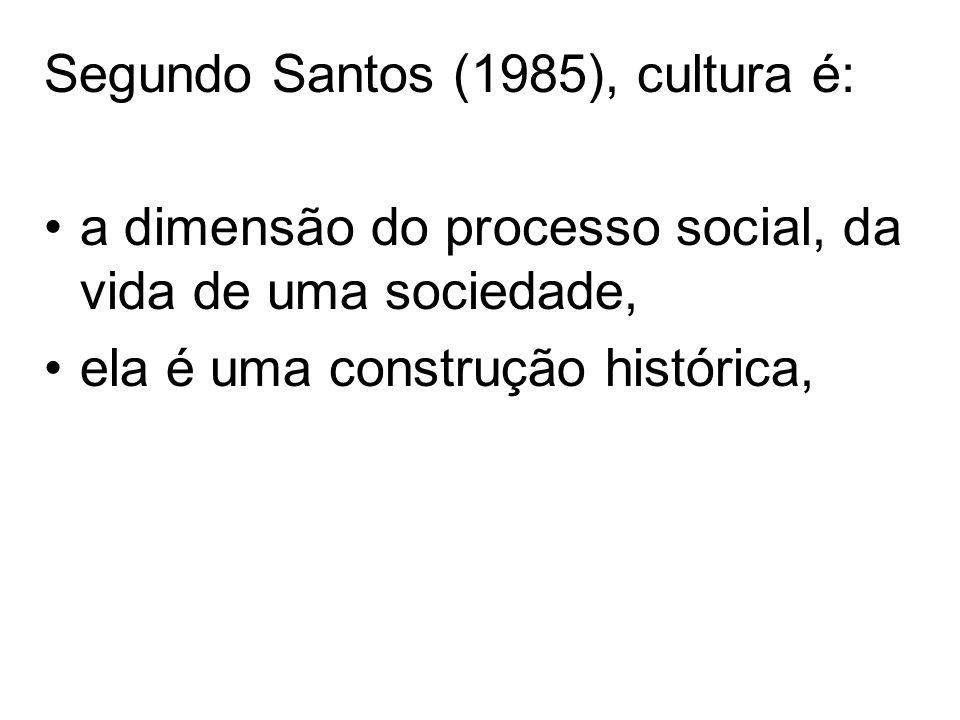 Segundo Santos (1985), cultura é: a dimensão do processo social, da vida de uma sociedade, ela é uma construção histórica,