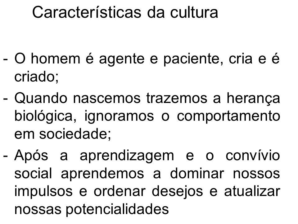 Características da cultura -O homem é agente e paciente, cria e é criado; -Quando nascemos trazemos a herança biológica, ignoramos o comportamento em