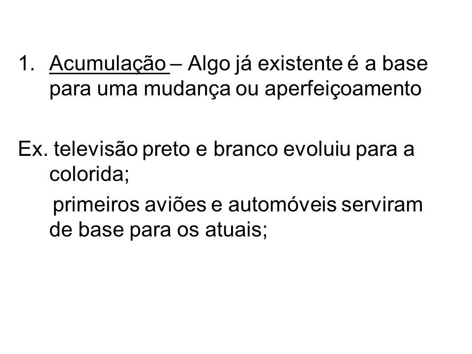 1.Acumulação – Algo já existente é a base para uma mudança ou aperfeiçoamento Ex. televisão preto e branco evoluiu para a colorida; primeiros aviões e