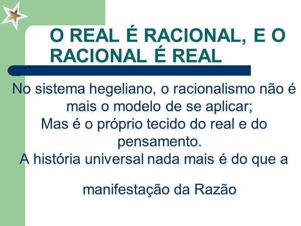 O REAL É RACIONAL, E O RACIONAL É REAL No sistema hegeliano, o racionalismo não é mais o modelo de se aplicar; Mas é o próprio tecido do real e do pen