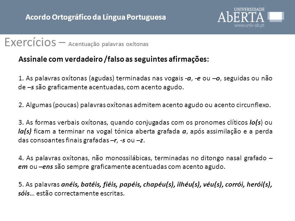 Exercícios – Acentuação palavras oxítonas Acordo Ortográfico da Língua Portuguesa Assinale com verdadeiro /falso as seguintes afirmações: 1. As palavr
