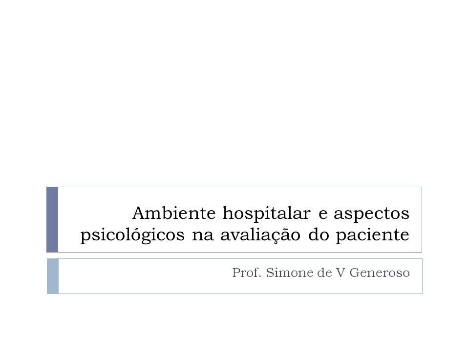 Ambiente hospitalar e aspectos psicológicos na avaliação do paciente Prof. Simone de V Generoso