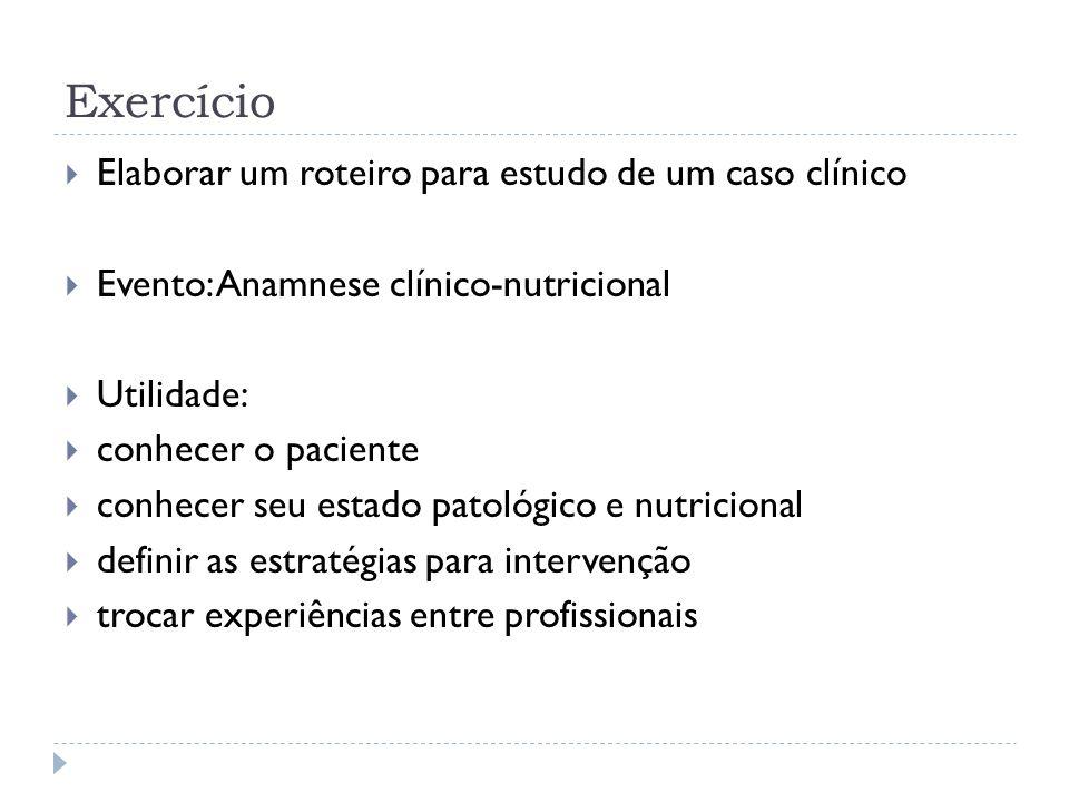 Exercício Elaborar um roteiro para estudo de um caso clínico Evento: Anamnese clínico-nutricional Utilidade: conhecer o paciente conhecer seu estado p