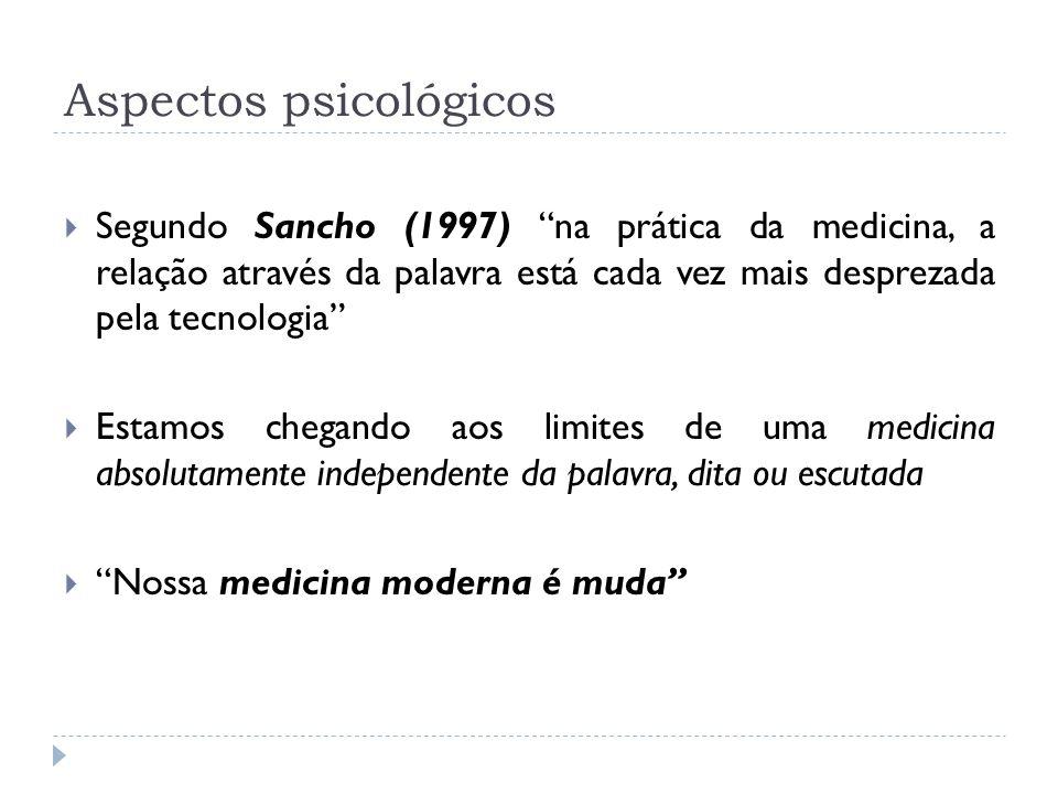 Aspectos psicológicos Segundo Sancho (1997) na prática da medicina, a relação através da palavra está cada vez mais desprezada pela tecnologia Estamos