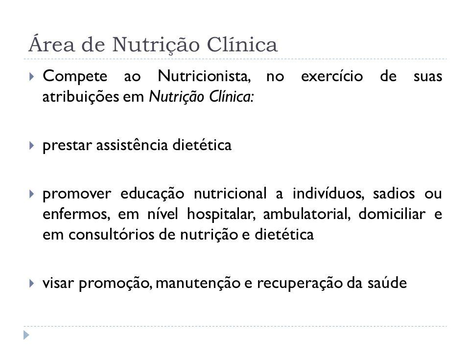 Área de Nutrição Clínica Compete ao Nutricionista, no exercício de suas atribuições em Nutrição Clínica: prestar assistência dietética promover educaç