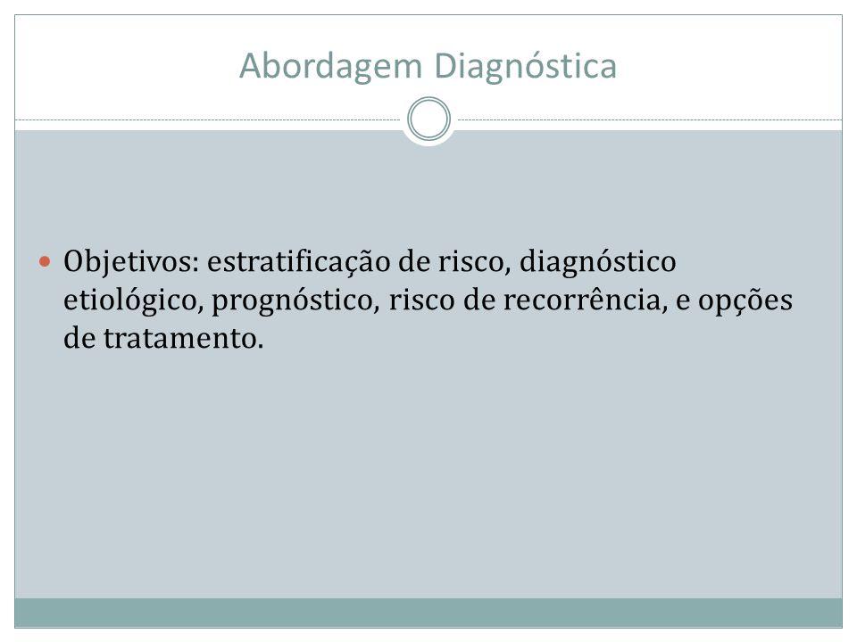 Abordagem Diagnóstica Objetivos: estratificação de risco, diagnóstico etiológico, prognóstico, risco de recorrência, e opções de tratamento.