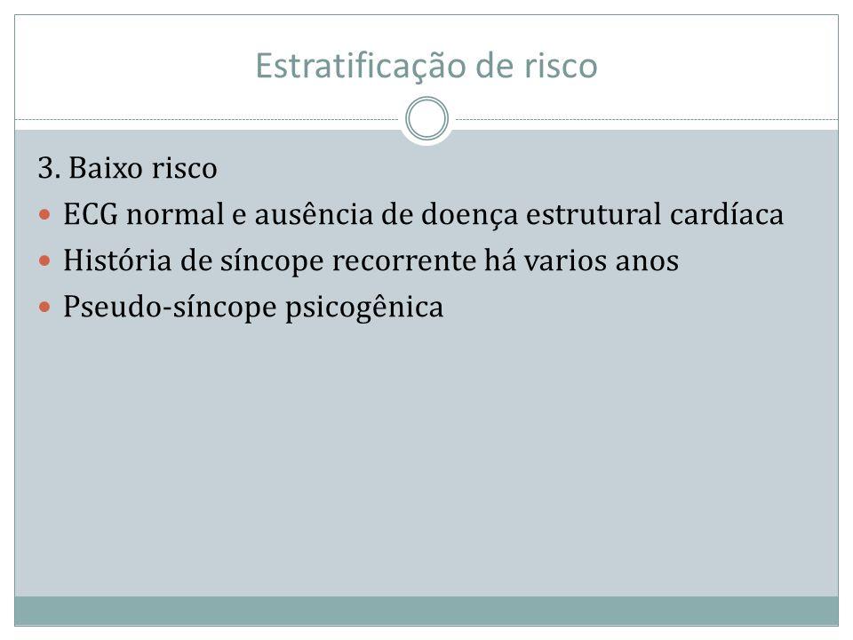 Estratificação de risco 3. Baixo risco ECG normal e ausência de doença estrutural cardíaca História de síncope recorrente há varios anos Pseudo-síncop