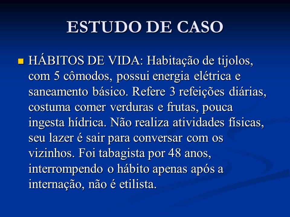 ESTUDO DE CASO HÁBITOS DE VIDA: Habitação de tijolos, com 5 cômodos, possui energia elétrica e saneamento básico. Refere 3 refeições diárias, costuma