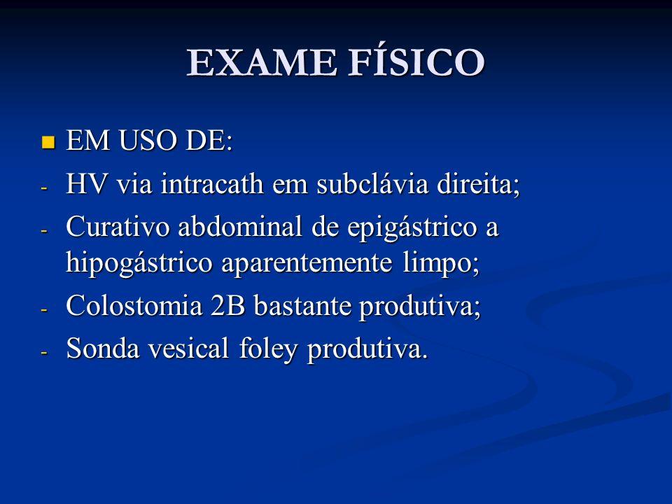 EXAME FÍSICO EM USO DE: EM USO DE: - HV via intracath em subclávia direita; - Curativo abdominal de epigástrico a hipogástrico aparentemente limpo; -