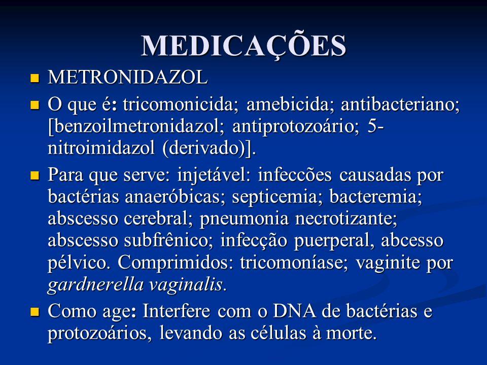 MEDICAÇÕES METRONIDAZOL METRONIDAZOL O que é: tricomonicida; amebicida; antibacteriano; [benzoilmetronidazol; antiprotozoário; 5- nitroimidazol (deriv