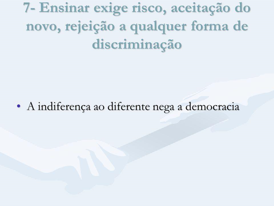 7- Ensinar exige risco, aceitação do novo, rejeição a qualquer forma de discriminação A indiferença ao diferente nega a democraciaA indiferença ao diferente nega a democracia