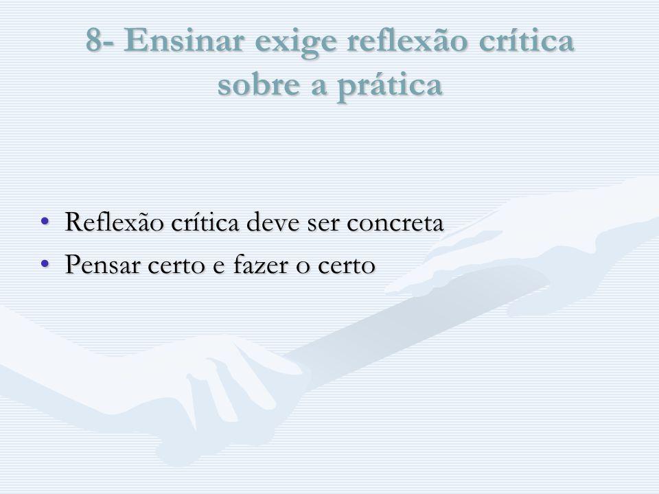 8- Ensinar exige reflexão crítica sobre a prática Reflexão crítica deve ser concretaReflexão crítica deve ser concreta Pensar certo e fazer o certoPensar certo e fazer o certo