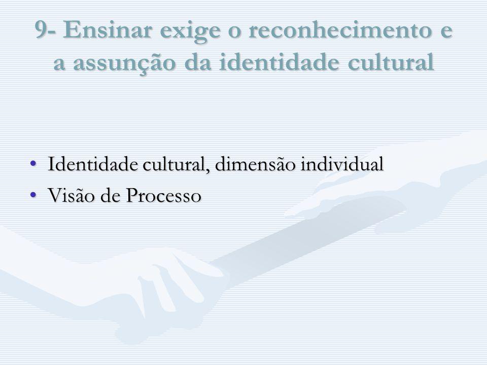 9- Ensinar exige o reconhecimento e a assunção da identidade cultural Identidade cultural, dimensão individualIdentidade cultural, dimensão individual Visão de ProcessoVisão de Processo