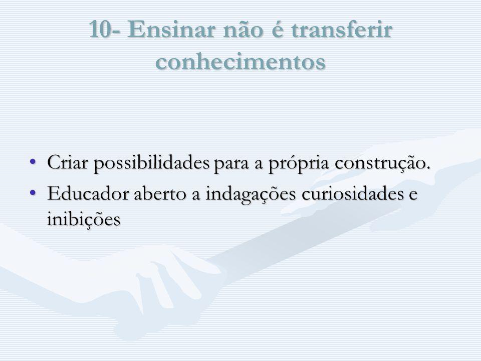 10- Ensinar não é transferir conhecimentos Criar possibilidades para a própria construção.Criar possibilidades para a própria construção.