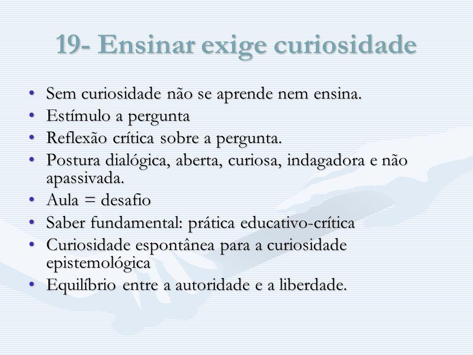 19- Ensinar exige curiosidade Sem curiosidade não se aprende nem ensina.Sem curiosidade não se aprende nem ensina.