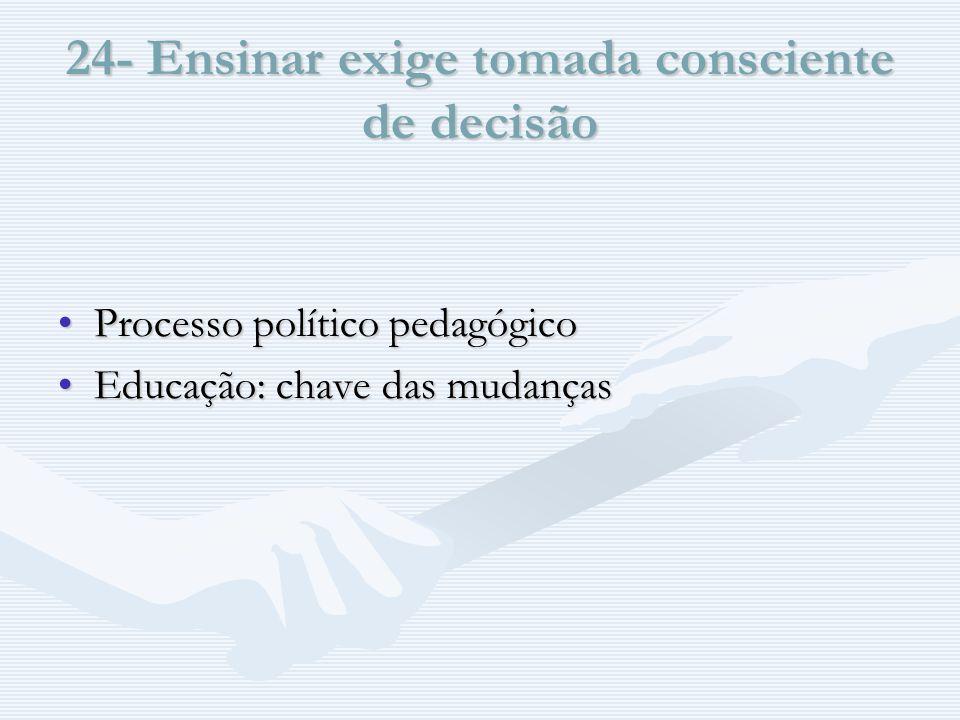 24- Ensinar exige tomada consciente de decisão Processo político pedagógicoProcesso político pedagógico Educação: chave das mudançasEducação: chave das mudanças
