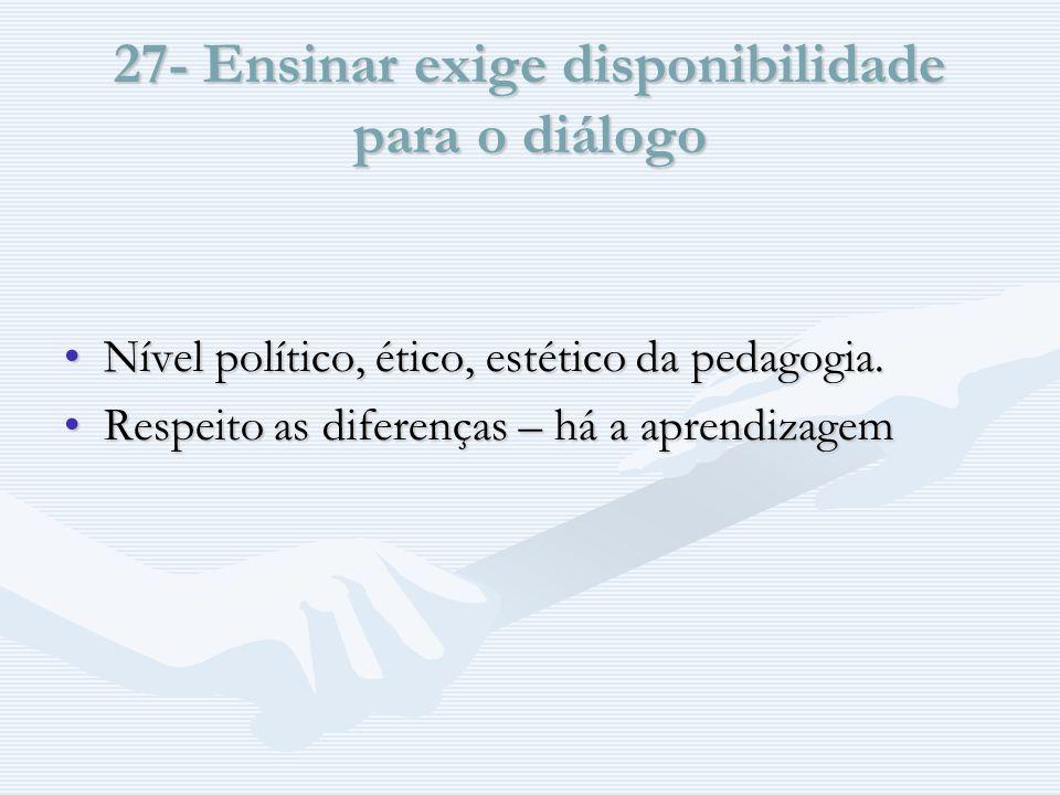 27- Ensinar exige disponibilidade para o diálogo Nível político, ético, estético da pedagogia.Nível político, ético, estético da pedagogia.