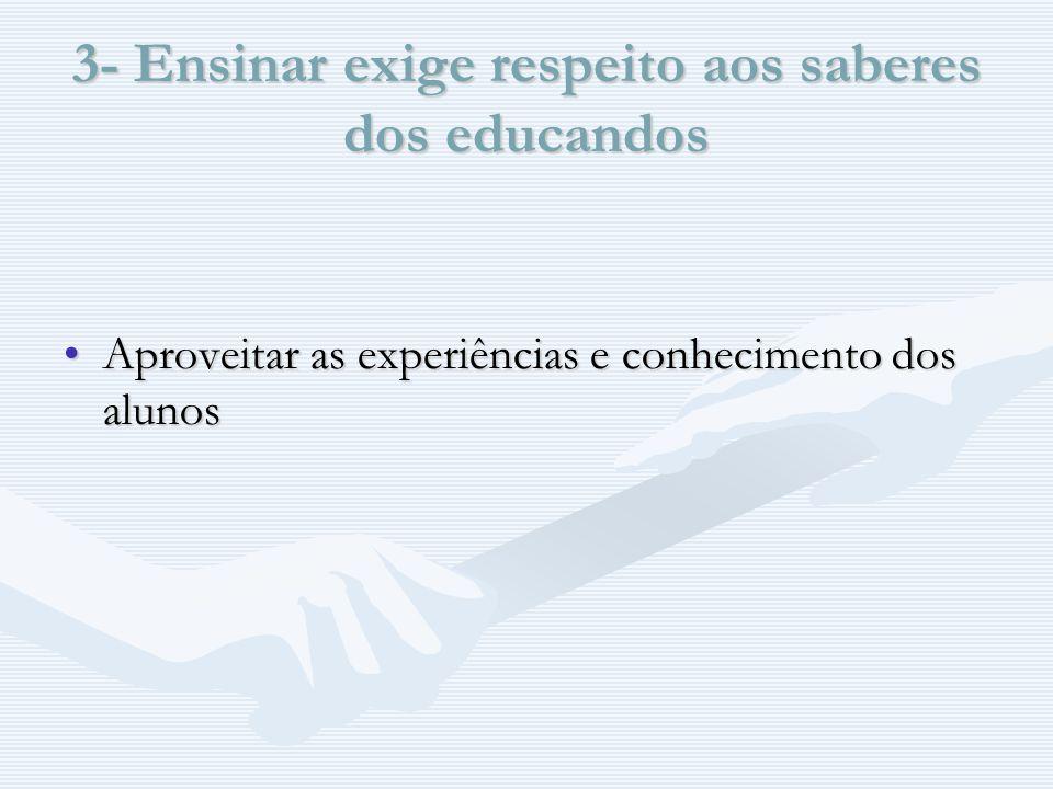 3- Ensinar exige respeito aos saberes dos educandos Aproveitar as experiências e conhecimento dos alunosAproveitar as experiências e conhecimento dos alunos