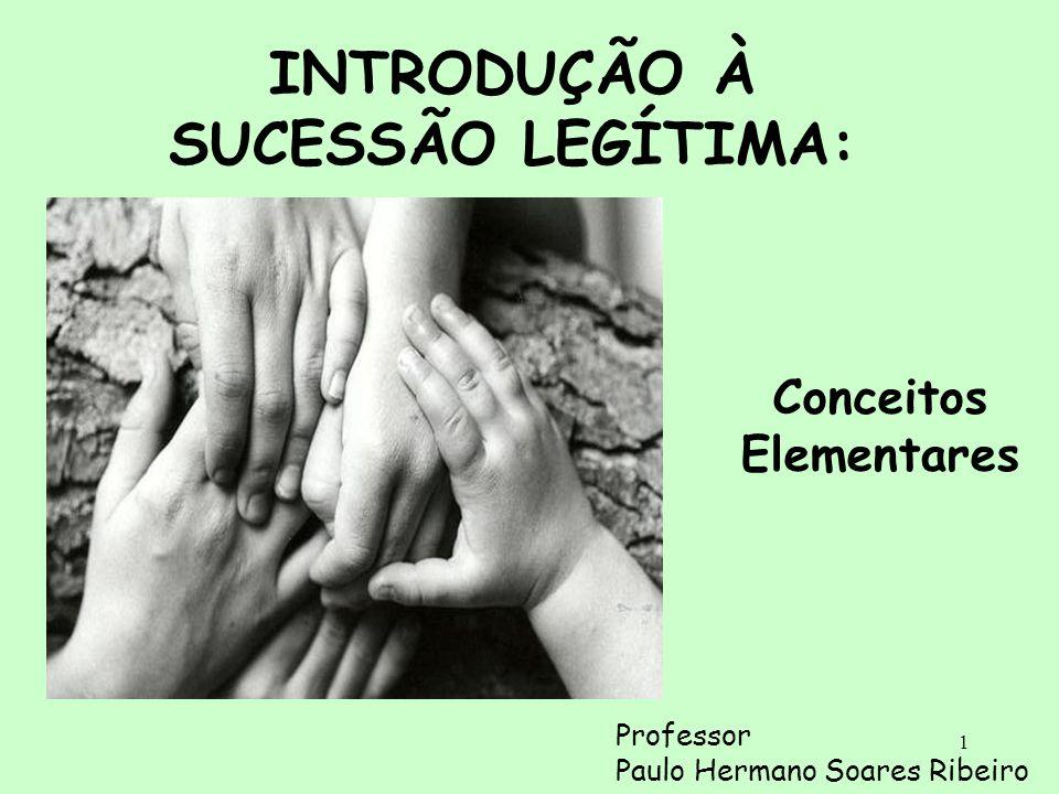 1 INTRODUÇÃO À SUCESSÃO LEGÍTIMA: Conceitos Elementares Professor Paulo Hermano Soares Ribeiro