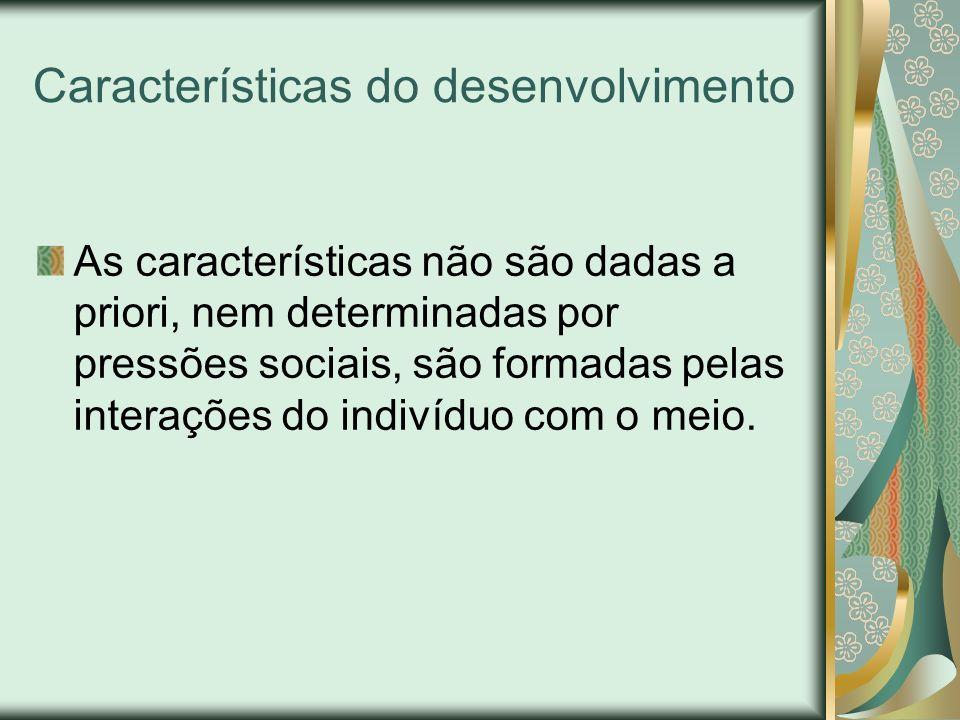 Características do desenvolvimento As características não são dadas a priori, nem determinadas por pressões sociais, são formadas pelas interações do